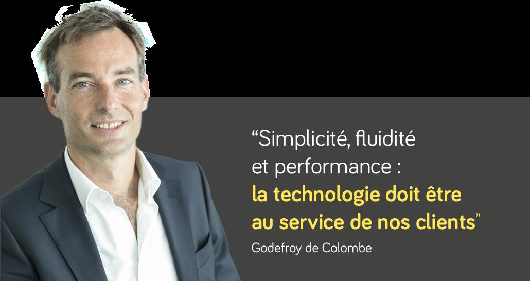 """""""Simplicité, fluidité et performance : la technologie doit être au service de nos clients""""  Godefroy de Colombe"""