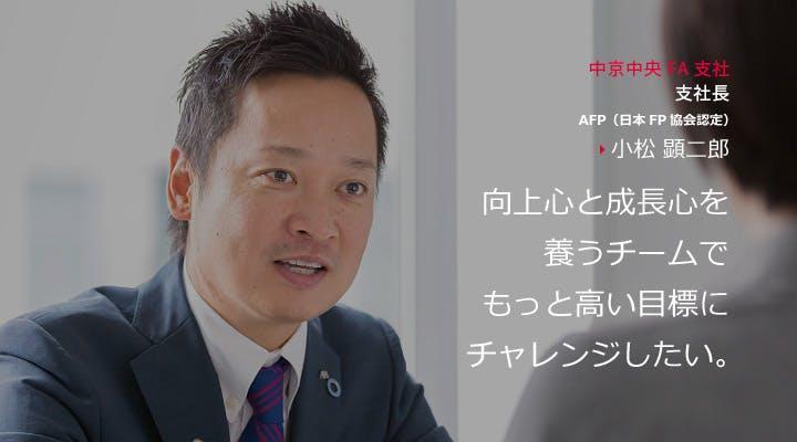 中京中央FA支社 支社長 AFP(日本FP協会認定) 小松 顕二郎 向上心と成長心を養うチームでもっと高い目標にチャレンジしたい。