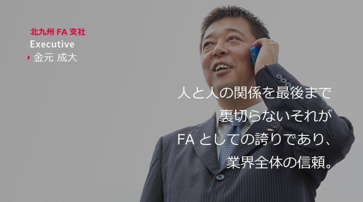 北九州FA支社 Executive 金元成大 人と人の関係を最後まで裏切らない。それがFAとしての誇りであり、業界全体の信頼。
