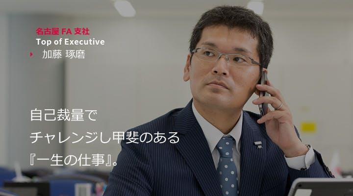 名古屋FA支社 Top ofExecutive 加藤 琢磨  事故裁量でチャレンジし甲斐のある『一生の仕事』